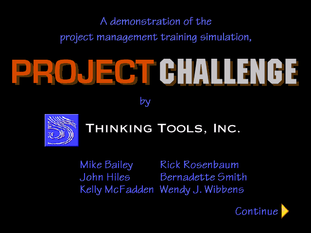 "The credits for Project Challenge. ""A demonstration of the project management training simulation, Project Challemge by Thinking Tools, Inc. Mike Bailey, John Hiles, Rick Rosenbaum, Bernadette Smith, Wendy J. Wibbens."""