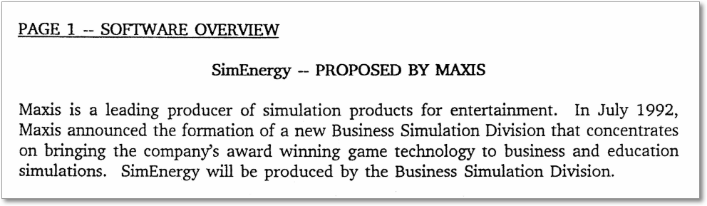 "Excerpt from the pitch document for SimEnergy. ""SimEnergy -- Proposed by Maxis. Maxis is a leading producer of simulation products for entertainment. In July 1992, Maxis announced the formation of a new Business Simulation Division that concentrates on bringing the company's award winning game technology to business and education simulations. SimEnergy will be produced by the Business Simulation Division."""