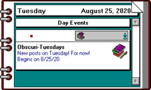 "A modified screenshot from Delrina Daily Planner 3.0, a planner program for Windows 3.1. The planner page says ""Obscuri-Tuesdays. New posts on Tuesday! For now! Begins on 8/25/20"""
